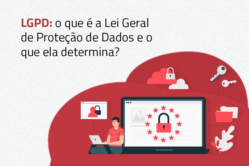 LGPD: o que é a Lei Geral de Proteção de Dados e o que ela determina?